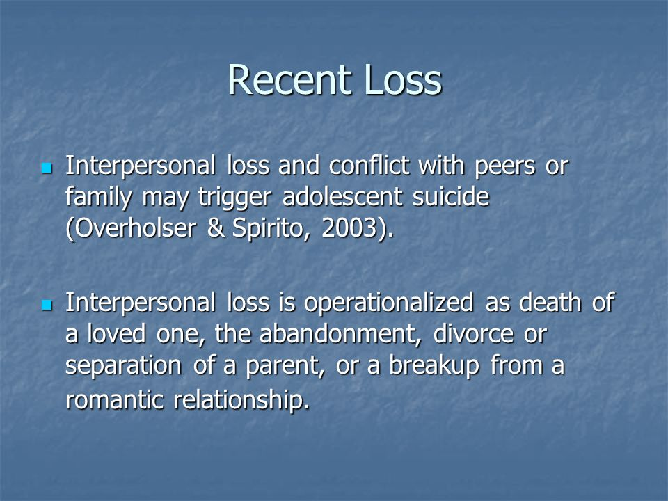 Recent Loss Interpersonal loss and conflict with peers or family may trigger adolescent suicide (Overholser & Spirito, 2003).