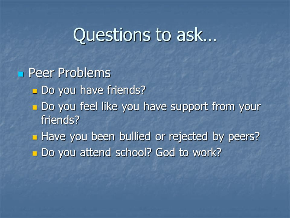 Questions to ask… Peer Problems Do you have friends