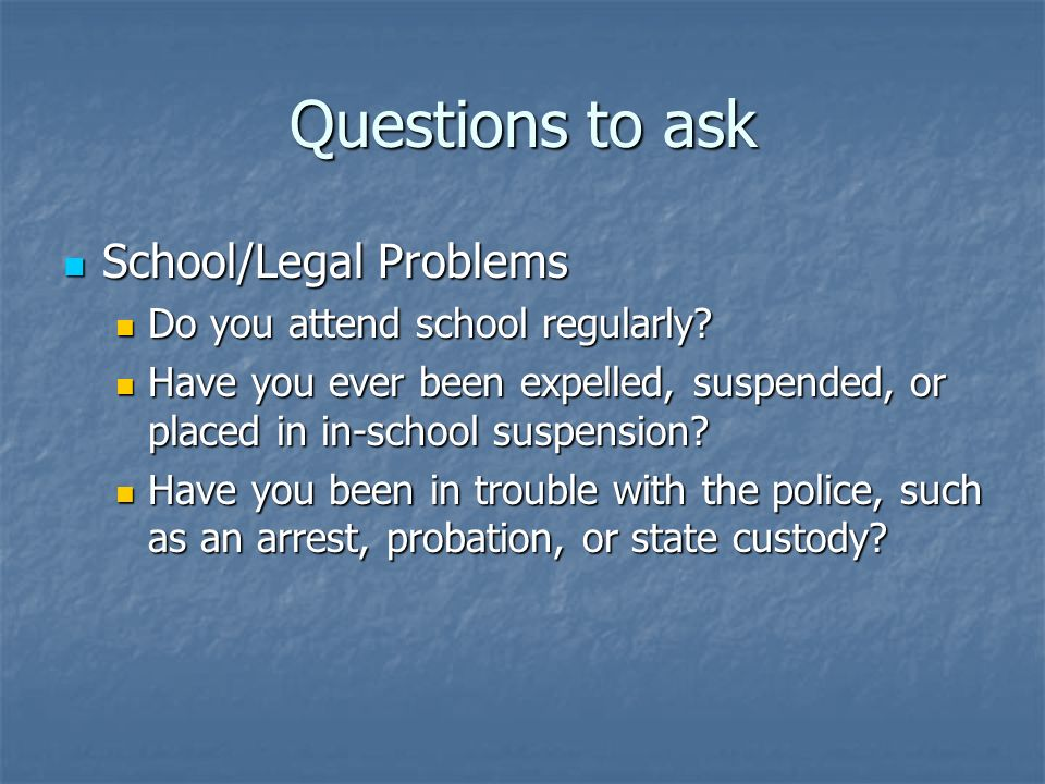 Questions to ask School/Legal Problems Do you attend school regularly