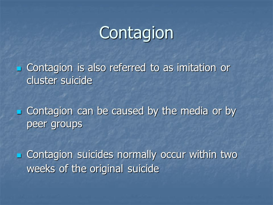 Contagion Contagion is also referred to as imitation or cluster suicide. Contagion can be caused by the media or by peer groups.