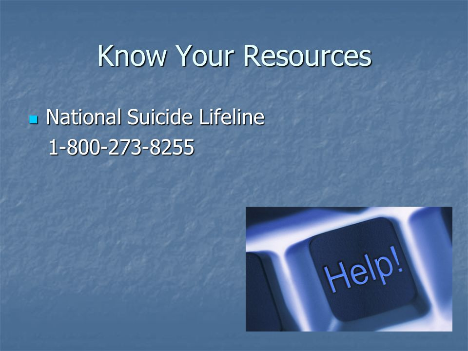 Know Your Resources National Suicide Lifeline 1-800-273-8255
