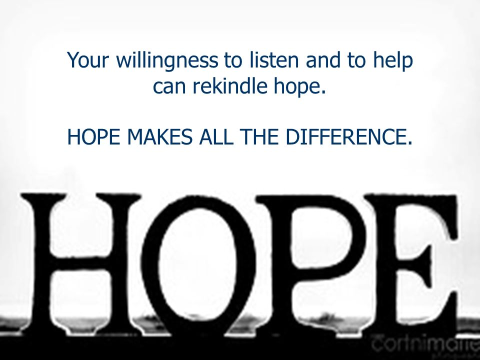 Your willingness to listen and to help can rekindle hope.