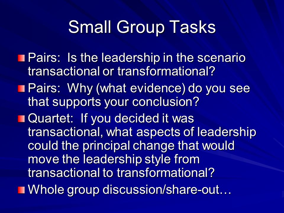 Small Group Tasks Pairs: Is the leadership in the scenario transactional or transformational