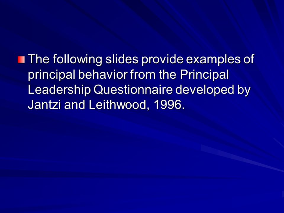 The following slides provide examples of principal behavior from the Principal Leadership Questionnaire developed by Jantzi and Leithwood, 1996.