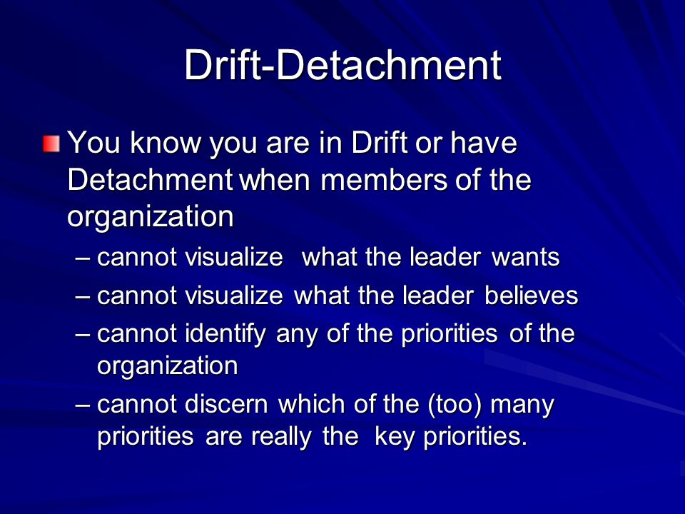Drift-DetachmentYou know you are in Drift or have Detachment when members of the organization. cannot visualize what the leader wants.