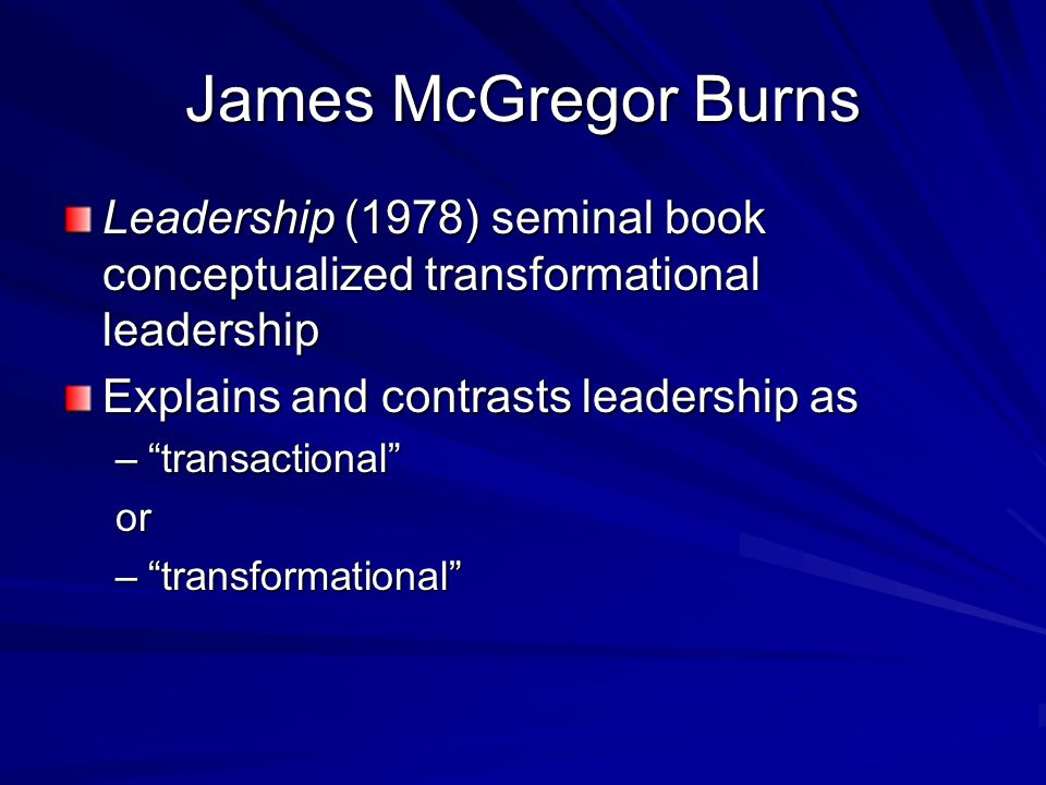James McGregor Burns Leadership (1978) seminal book conceptualized transformational leadership. Explains and contrasts leadership as.
