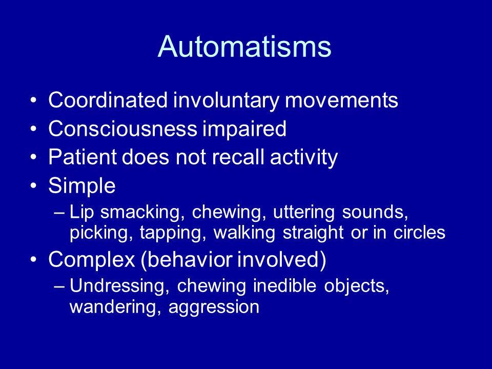 Automatisms Coordinated involuntary movements Consciousness impaired