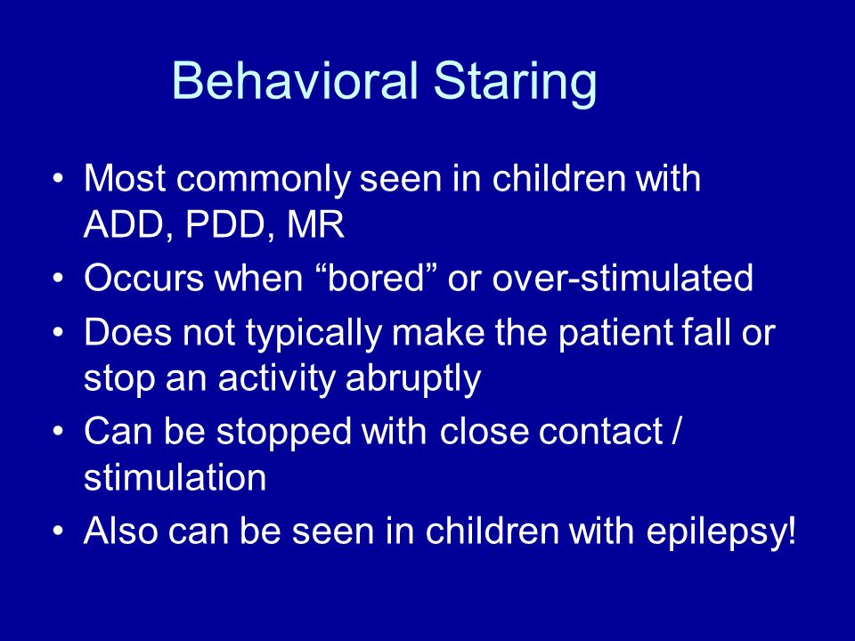 Behavioral Staring Most commonly seen in children with ADD, PDD, MR