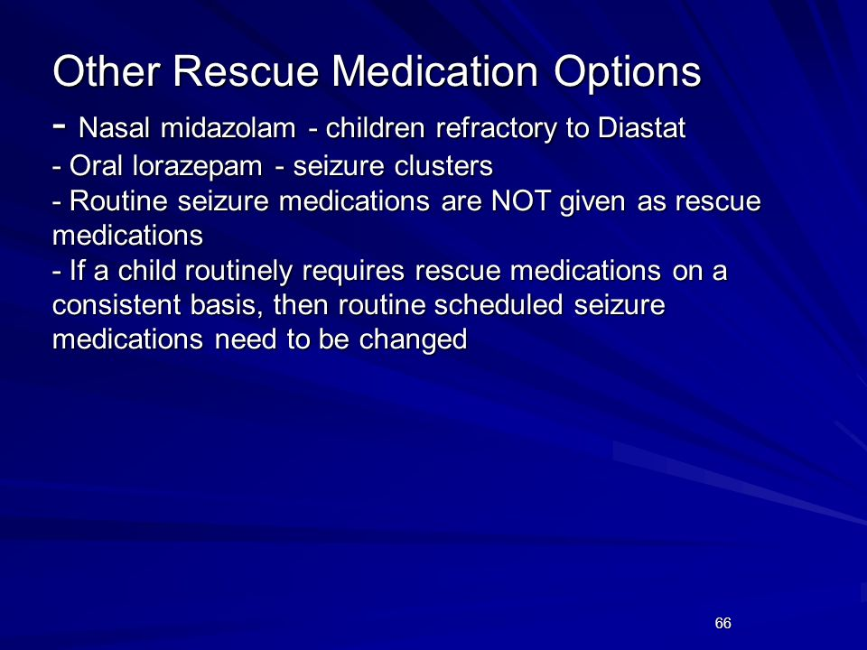 Other Rescue Medication Options - Nasal midazolam - children refractory to Diastat - Oral lorazepam - seizure clusters - Routine seizure medications are NOT given as rescue medications - If a child routinely requires rescue medications on a consistent basis, then routine scheduled seizure medications need to be changed