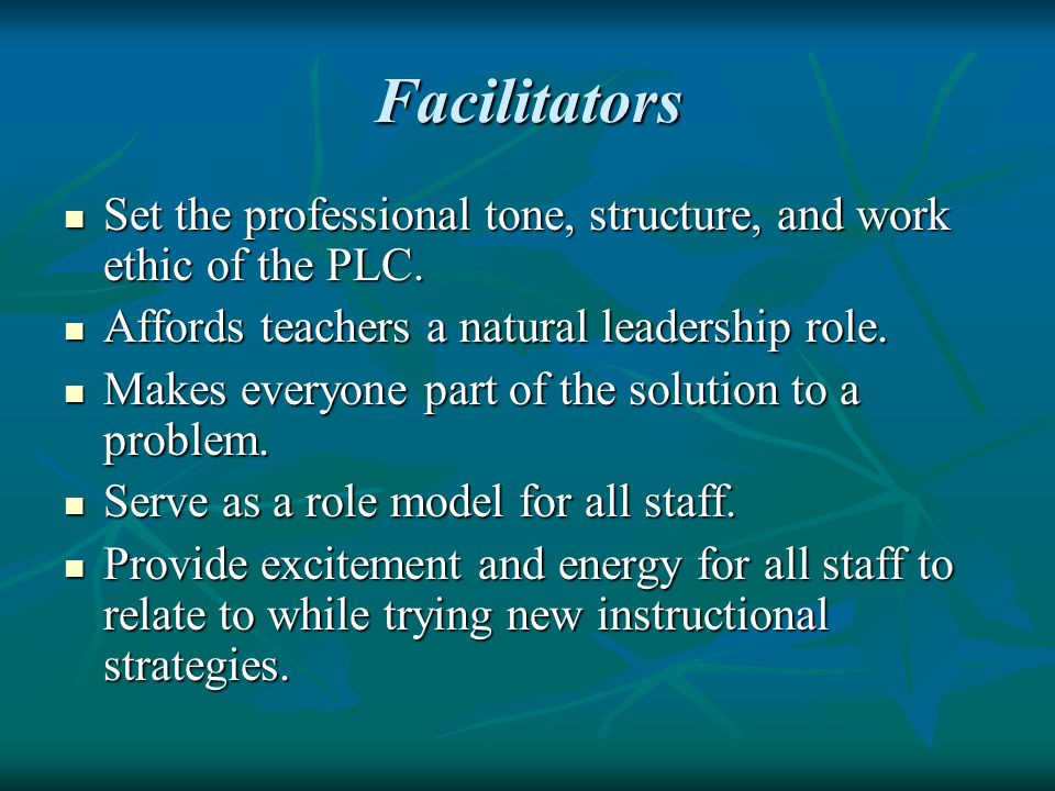 Facilitators Set the professional tone, structure, and work ethic of the PLC. Affords teachers a natural leadership role.