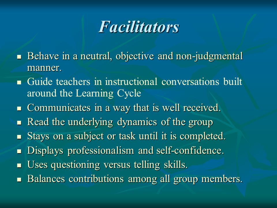 Facilitators Behave in a neutral, objective and non-judgmental manner.