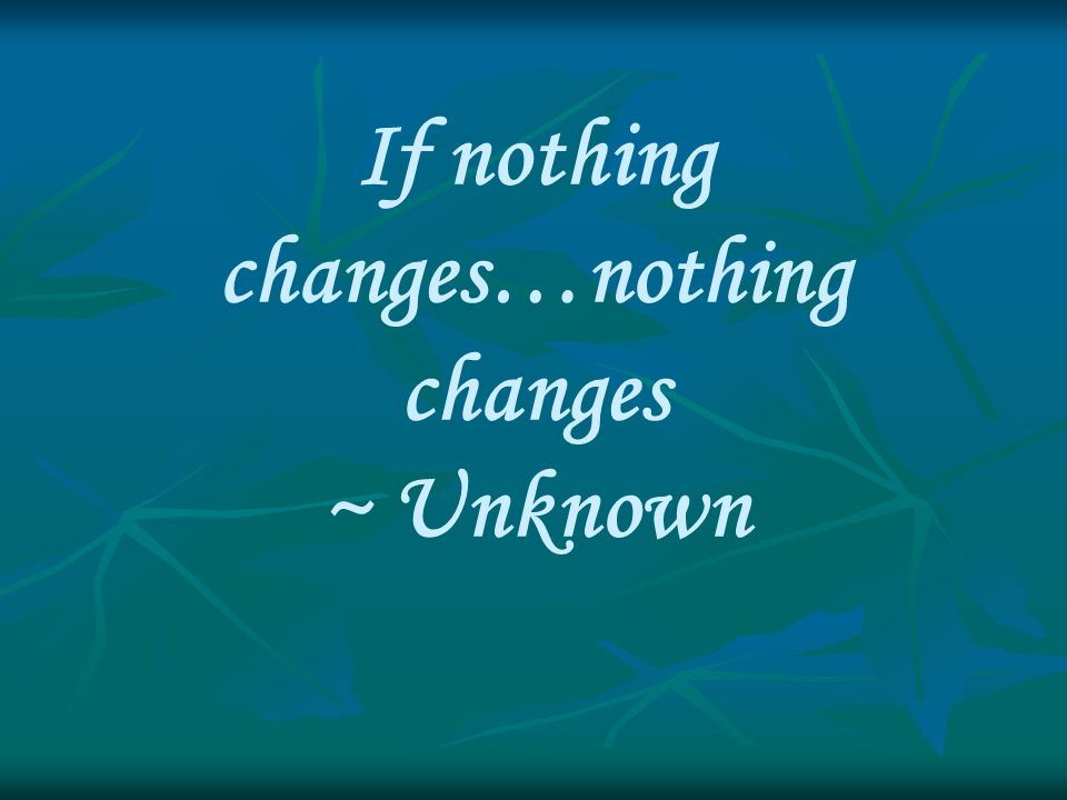 If nothing changes…nothing changes ~ Unknown