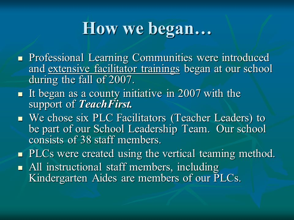 How we began… Professional Learning Communities were introduced and extensive facilitator trainings began at our school during the fall of 2007.