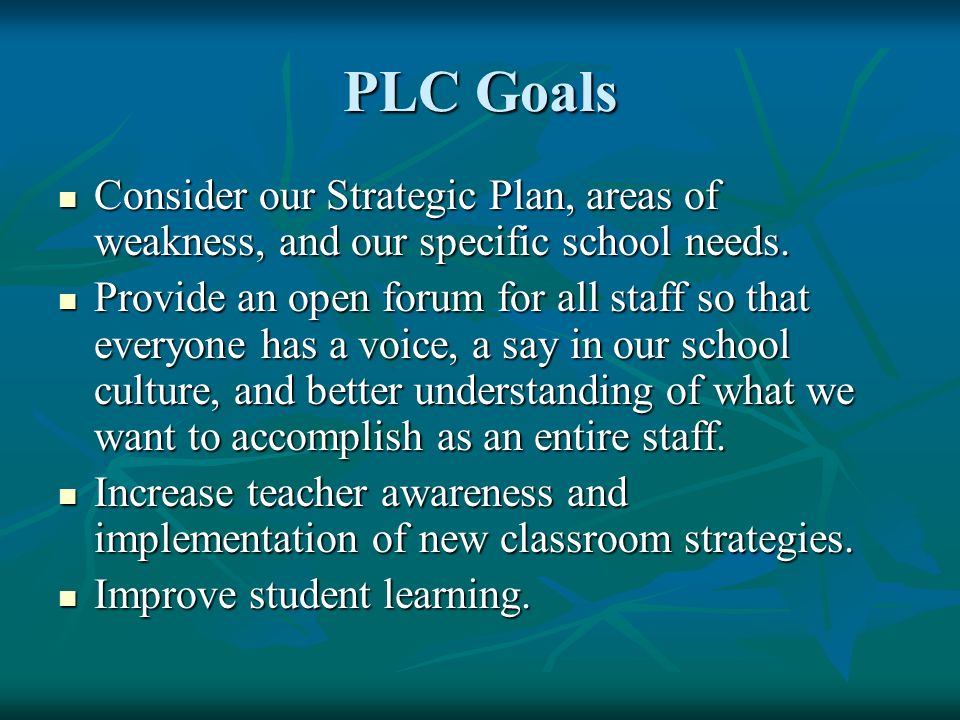 PLC Goals Consider our Strategic Plan, areas of weakness, and our specific school needs.