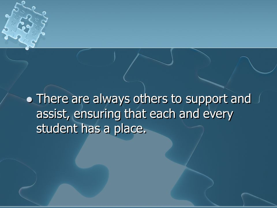 There are always others to support and assist, ensuring that each and every student has a place.
