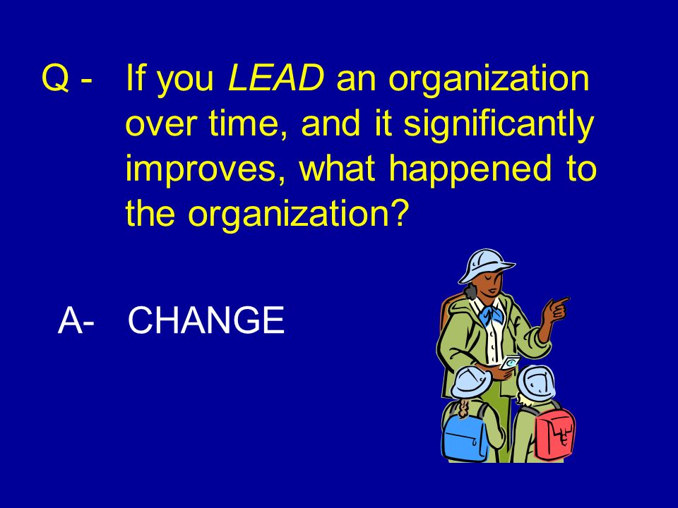 Q - If you LEAD an organization over time, and it significantly improves, what happened to the organization