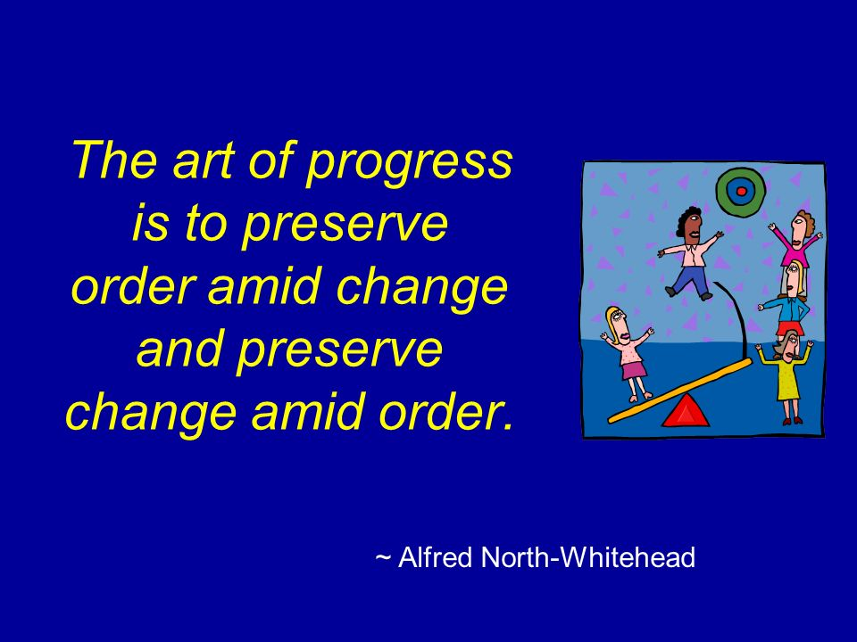 The art of progress is to preserve order amid change and preserve change amid order.