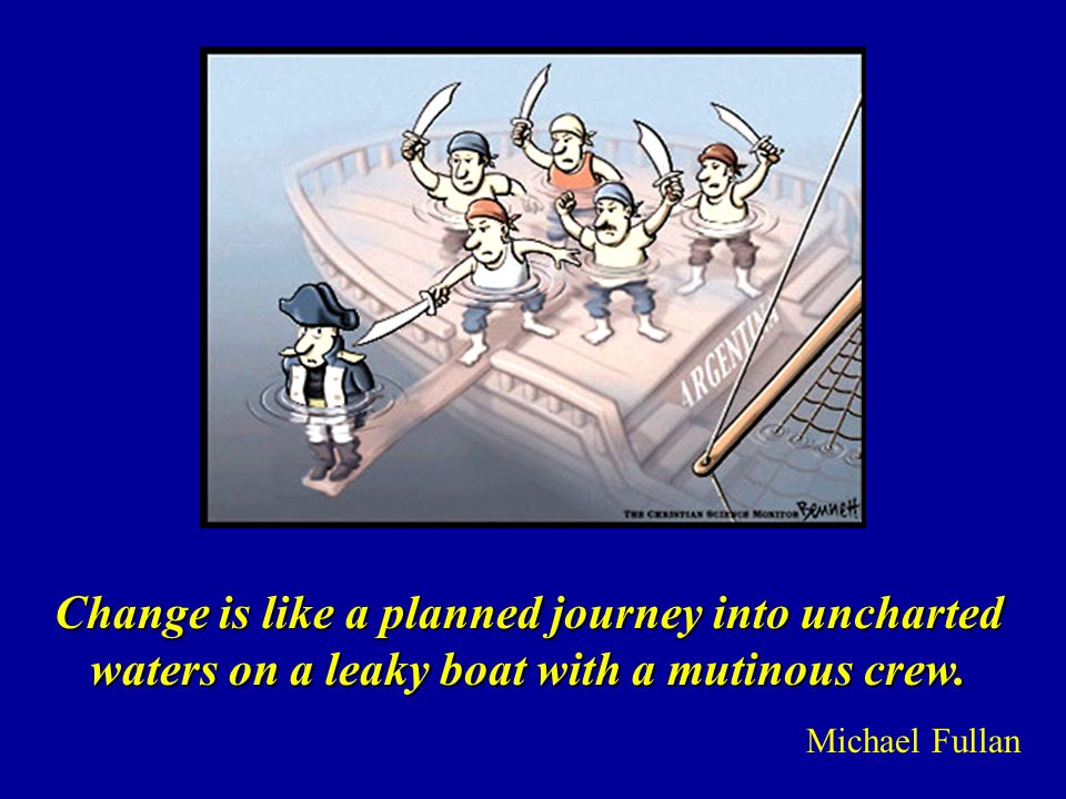 Change is like a planned journey into uncharted waters on a leaky boat with a mutinous crew.