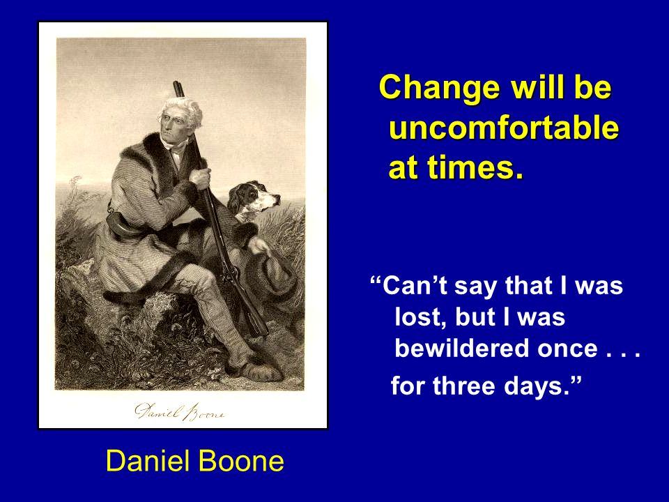 Change will be uncomfortable at times. Daniel Boone