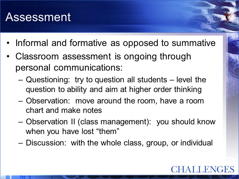 Assessment Informal and formative as opposed to summative