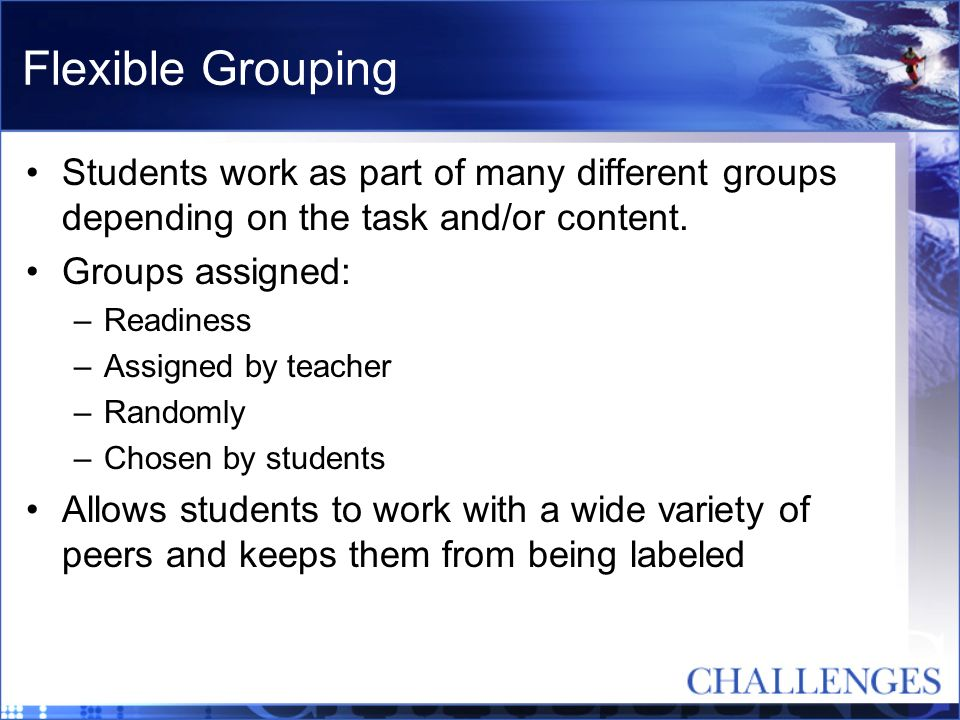 Flexible Grouping Students work as part of many different groups depending on the task and/or content.