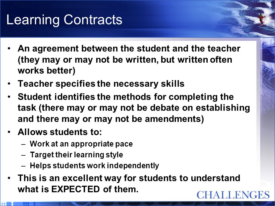 Learning Contracts An agreement between the student and the teacher (they may or may not be written, but written often works better)