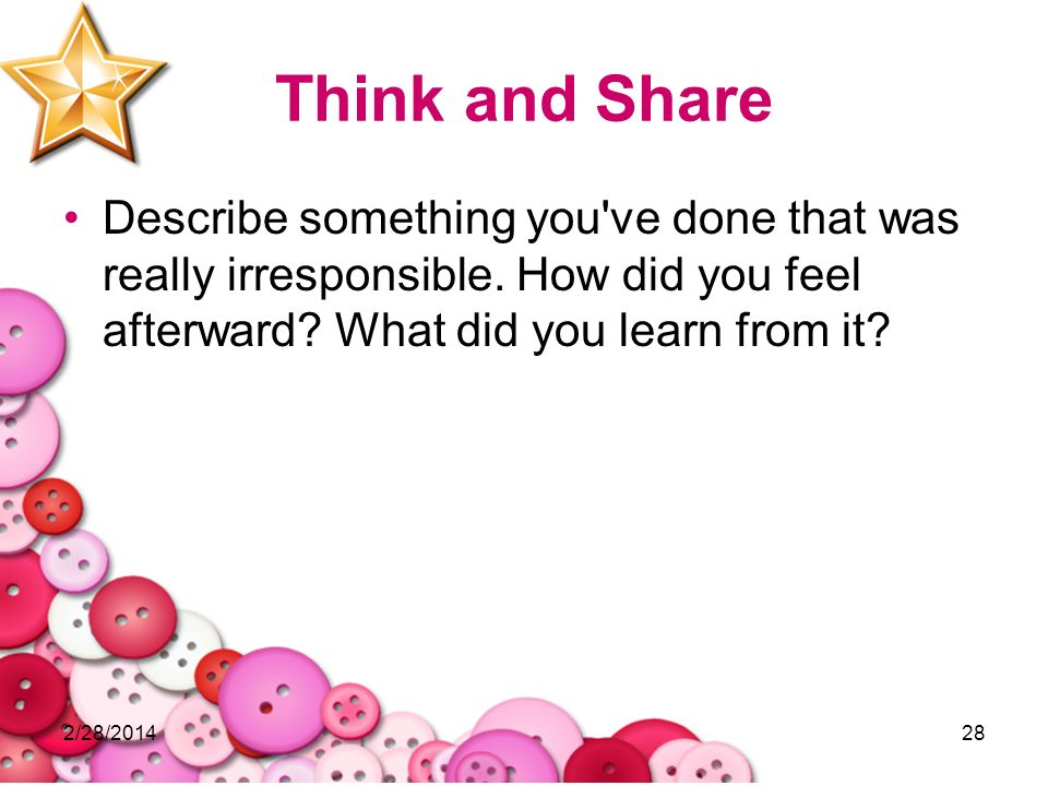 Think and Share Describe something you ve done that was really irresponsible. How did you feel afterward What did you learn from it
