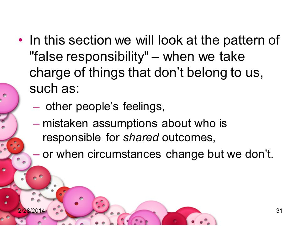 In this section we will look at the pattern of false responsibility – when we take charge of things that don't belong to us, such as: