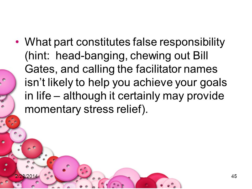 What part constitutes false responsibility (hint: head-banging, chewing out Bill Gates, and calling the facilitator names isn't likely to help you achieve your goals in life – although it certainly may provide momentary stress relief).