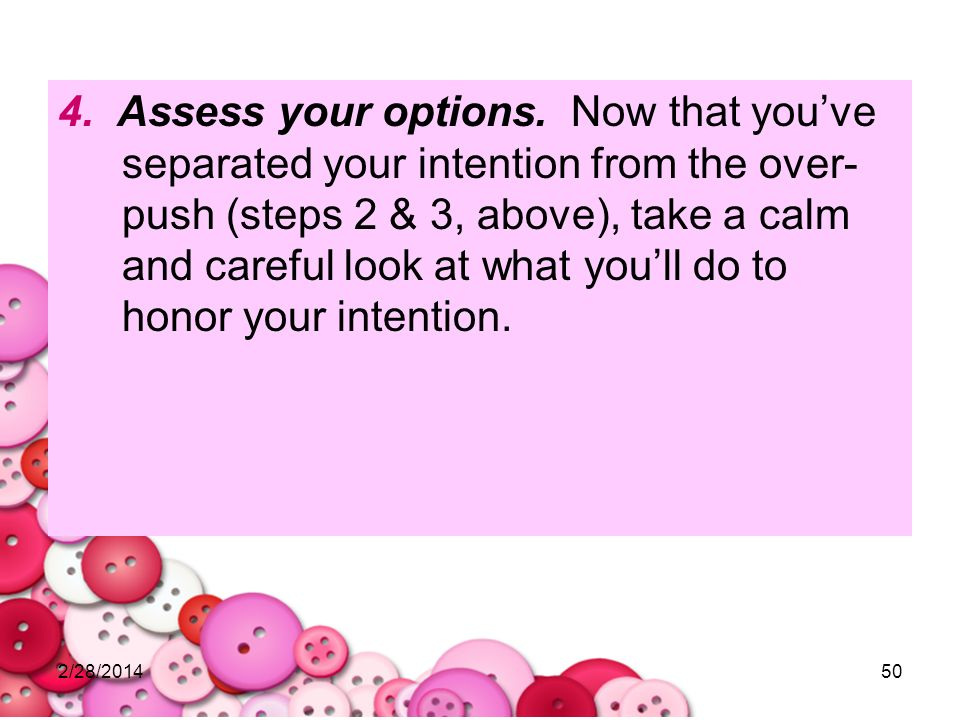 4. Assess your options. Now that you've separated your intention from the over-push (steps 2 & 3, above), take a calm and careful look at what you'll do to honor your intention.