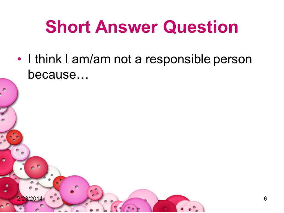 Short Answer Question I think I am/am not a responsible person because… 3/28/2017