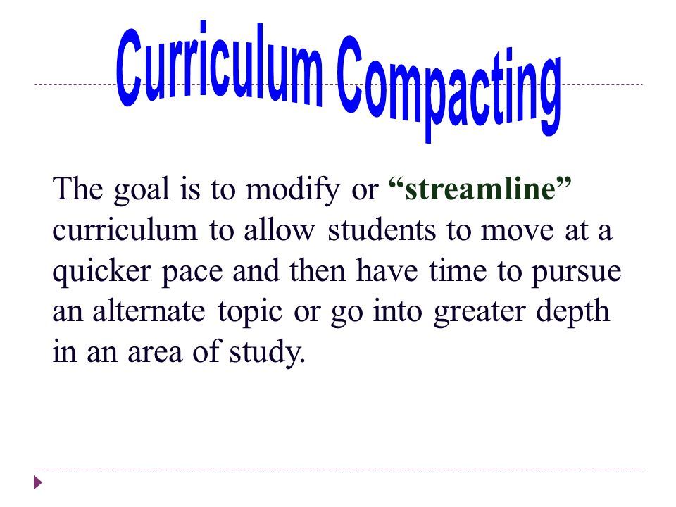The goal is to modify or streamline curriculum to allow students to move at a quicker pace and then have time to pursue an alternate topic or go into greater depth in an area of study.