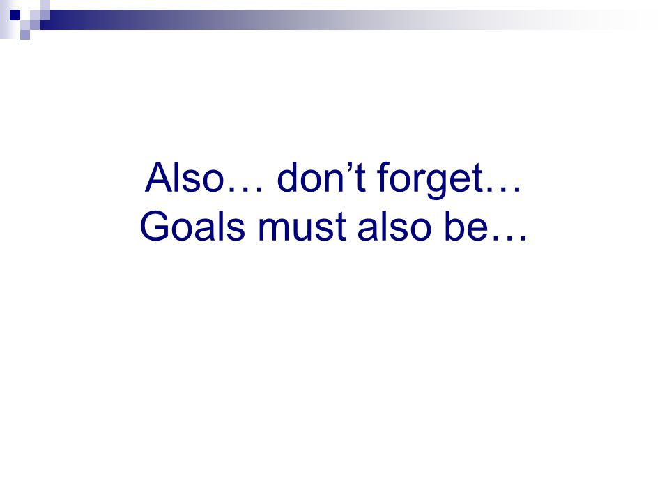 Also… don't forget… Goals must also be…