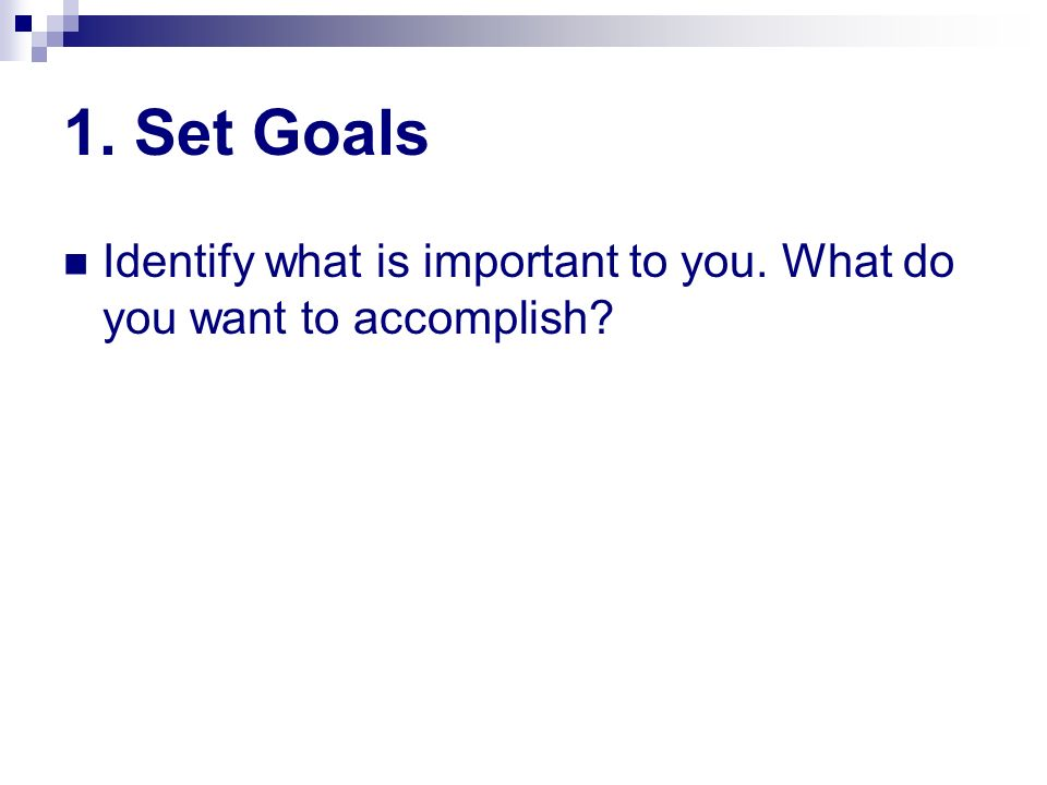 1. Set Goals Identify what is important to you. What do you want to accomplish