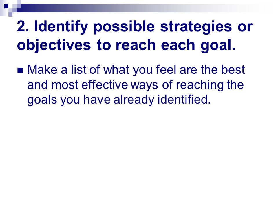 2. Identify possible strategies or objectives to reach each goal.