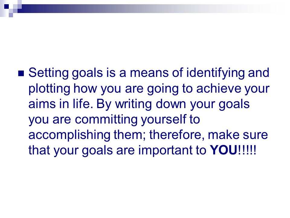 Setting goals is a means of identifying and plotting how you are going to achieve your aims in life.