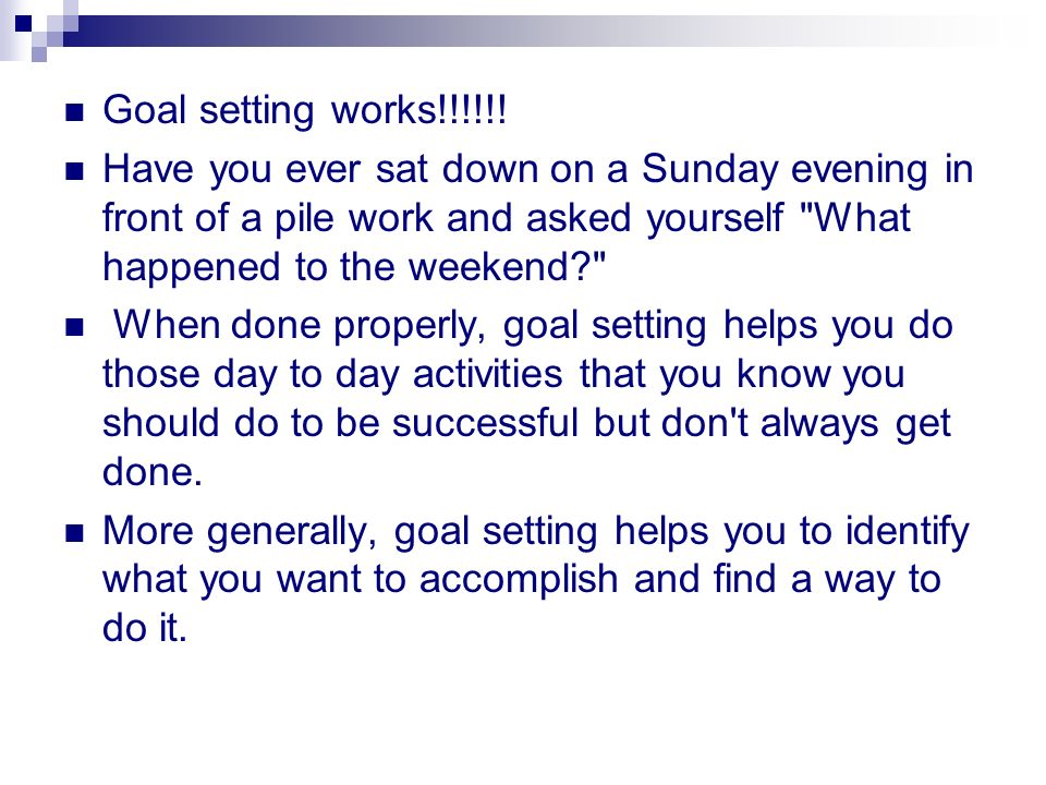 Goal setting works!!!!!! Have you ever sat down on a Sunday evening in front of a pile work and asked yourself What happened to the weekend