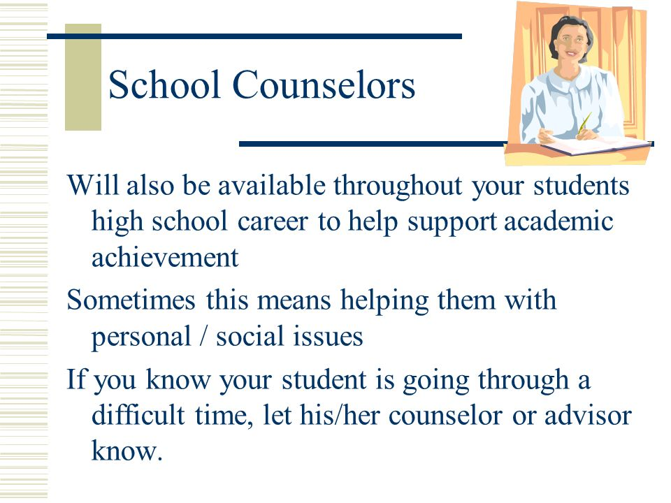School Counselors Will also be available throughout your students high school career to help support academic achievement.