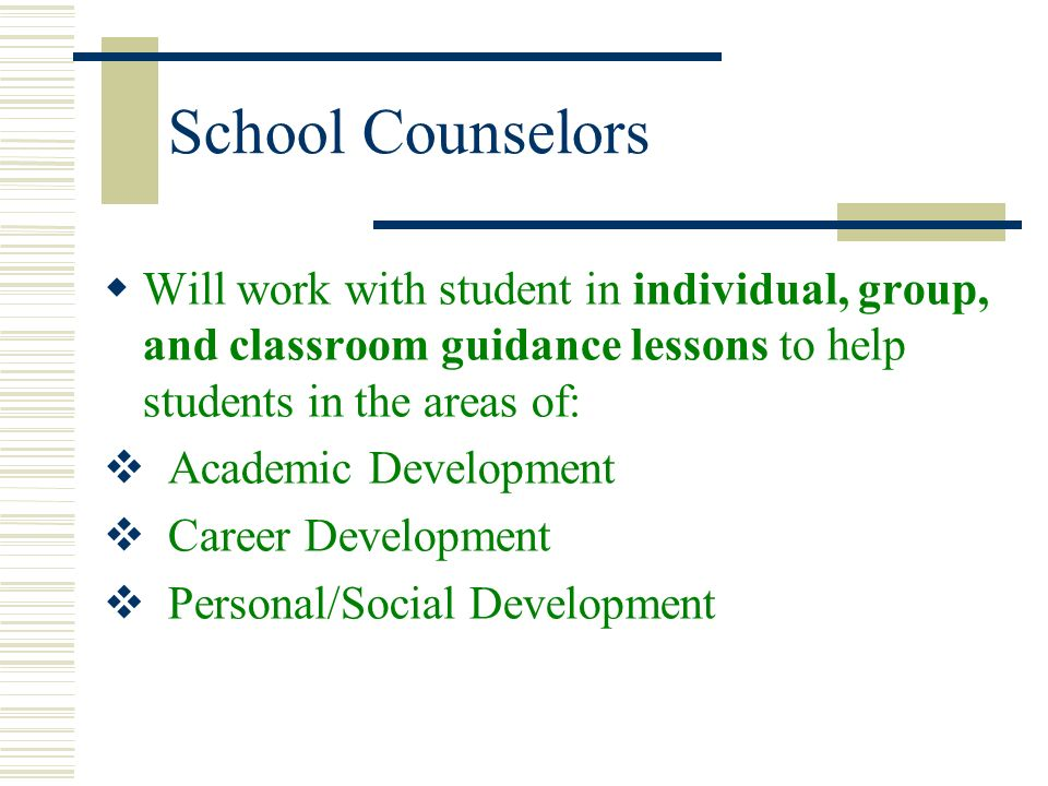 School Counselors Will work with student in individual, group, and classroom guidance lessons to help students in the areas of:
