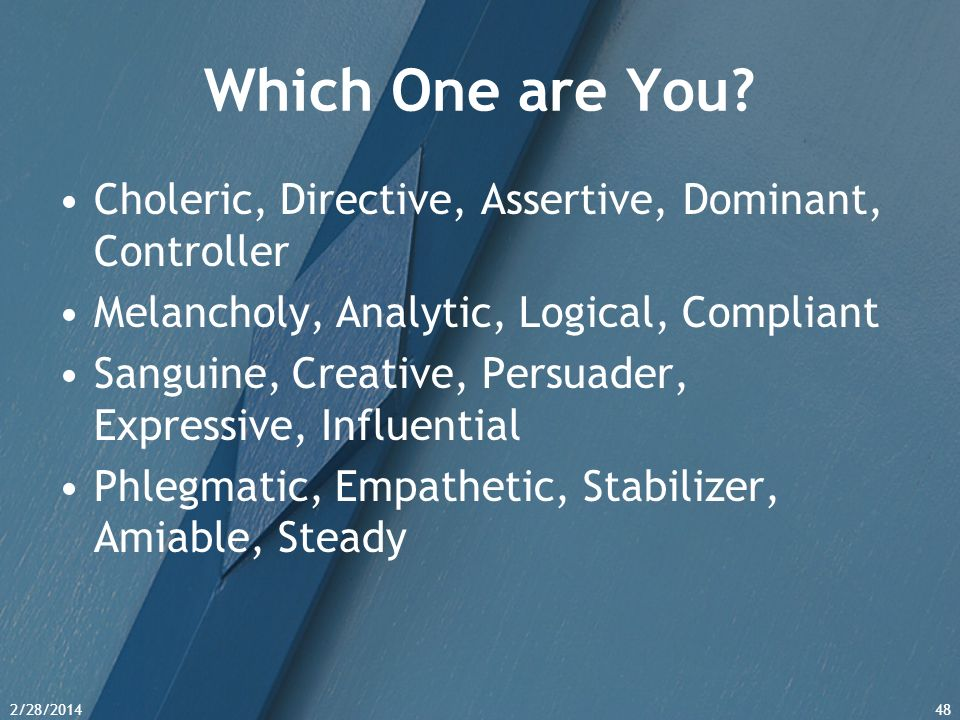Which One are You Choleric, Directive, Assertive, Dominant, Controller. Melancholy, Analytic, Logical, Compliant.