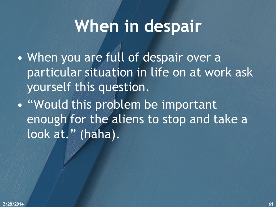 When in despair When you are full of despair over a particular situation in life on at work ask yourself this question.