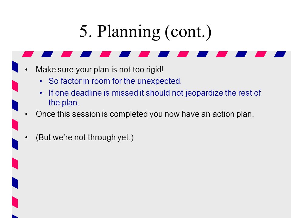 5. Planning (cont.) Make sure your plan is not too rigid!