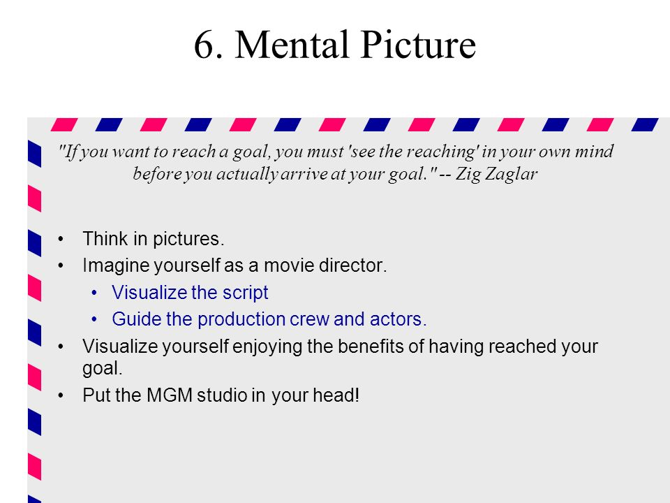 6. Mental Picture If you want to reach a goal, you must see the reaching in your own mind before you actually arrive at your goal. -- Zig Zaglar