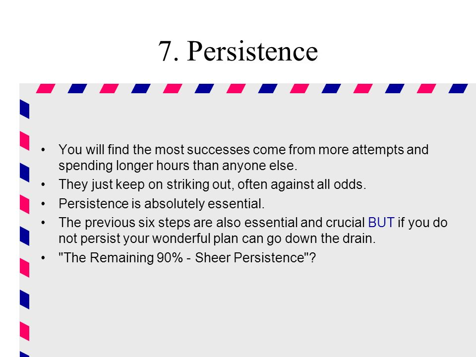 7. Persistence You will find the most successes come from more attempts and spending longer hours than anyone else.
