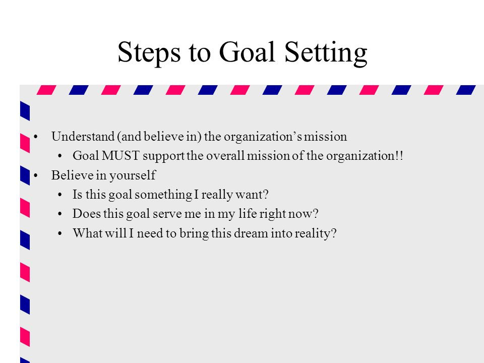 Steps to Goal Setting Understand (and believe in) the organization's mission. Goal MUST support the overall mission of the organization!!