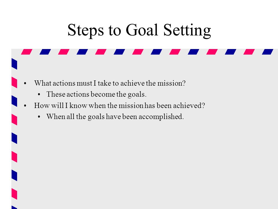 Steps to Goal Setting What actions must I take to achieve the mission