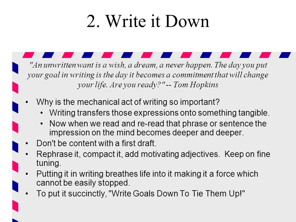 2. Write it Down An unwritten want is a wish, a dream, a never happen