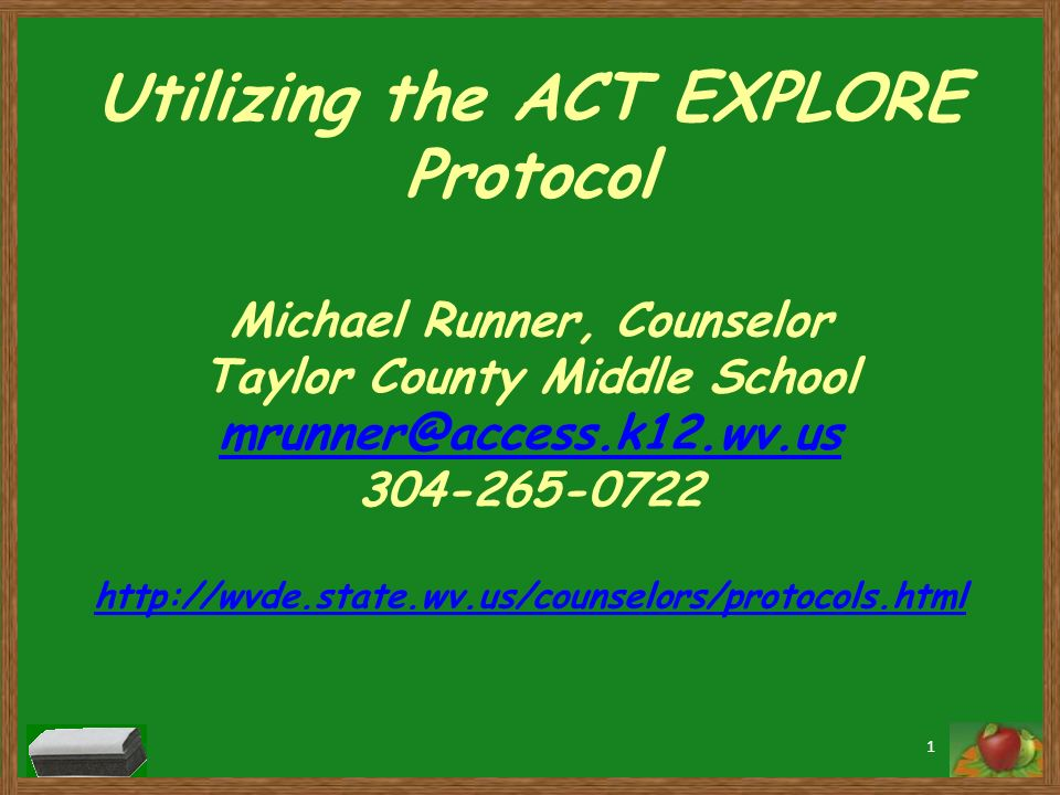 Utilizing the ACT EXPLORE Protocol Michael Runner, Counselor Taylor County Middle School mrunner@access.k12.wv.us 304-265-0722 http://wvde.state.wv.us/counselors/protocols.html