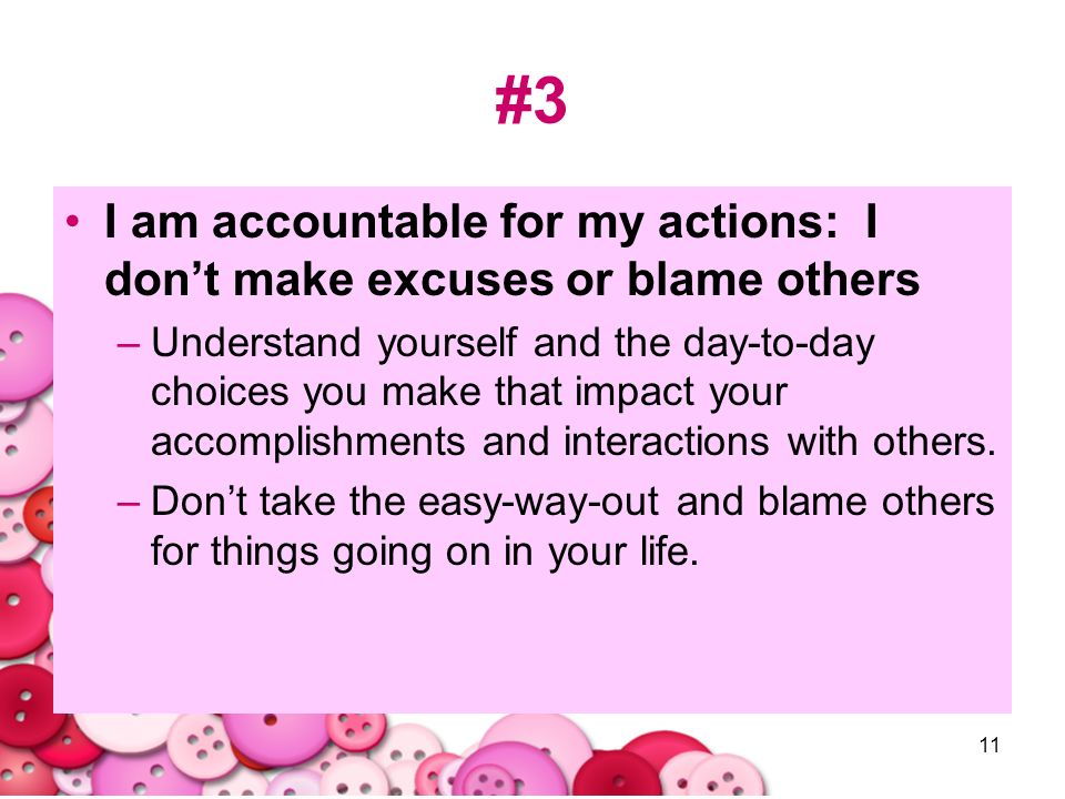 #3 I am accountable for my actions: I don't make excuses or blame others.