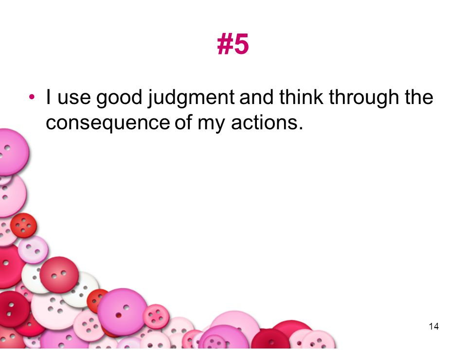 #5 I use good judgment and think through the consequence of my actions.
